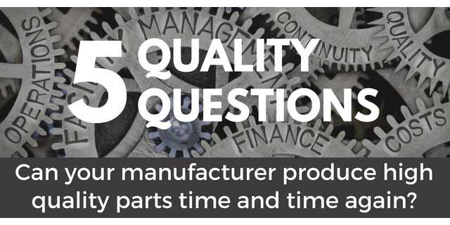 5 Questions to discover if your manufacturer can produce high quality parts, time and time again?