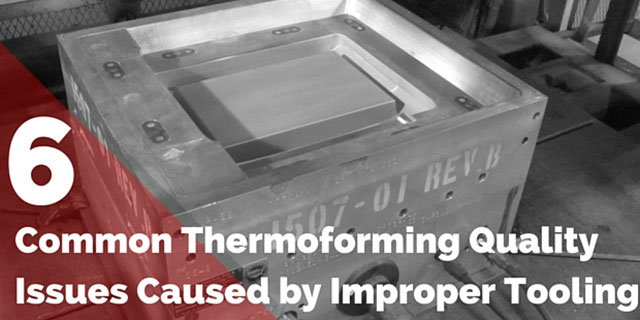 6 Common Thermoforming Quality Issues Actually Caused by Improper Tooling
