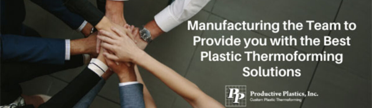 Manufacturing the Team to Provide you with the Best Plastic Thermoforming Solutions