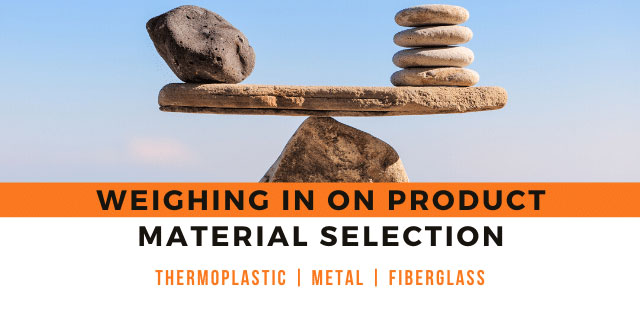 Weighing in on Product Material Selection – Plastic, Metal, or Fiberglass